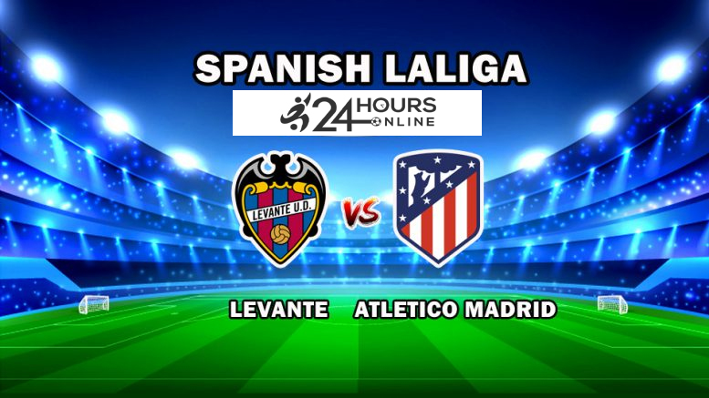 Levante vs Atletico Madrid Live Streaming Football Match Preview, Prediction, Team Squads, TV Channels